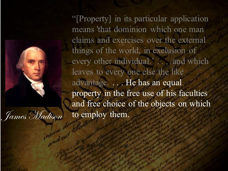 [Property] in its particular application means that dominion which one man claims and exercises over the external things of the world, in exclusion of every other individual.' . . . and which leaves to every one else the like advantage. . . . He has an equal property in the free use of his faculties and free choice of the objects on which to employ them.